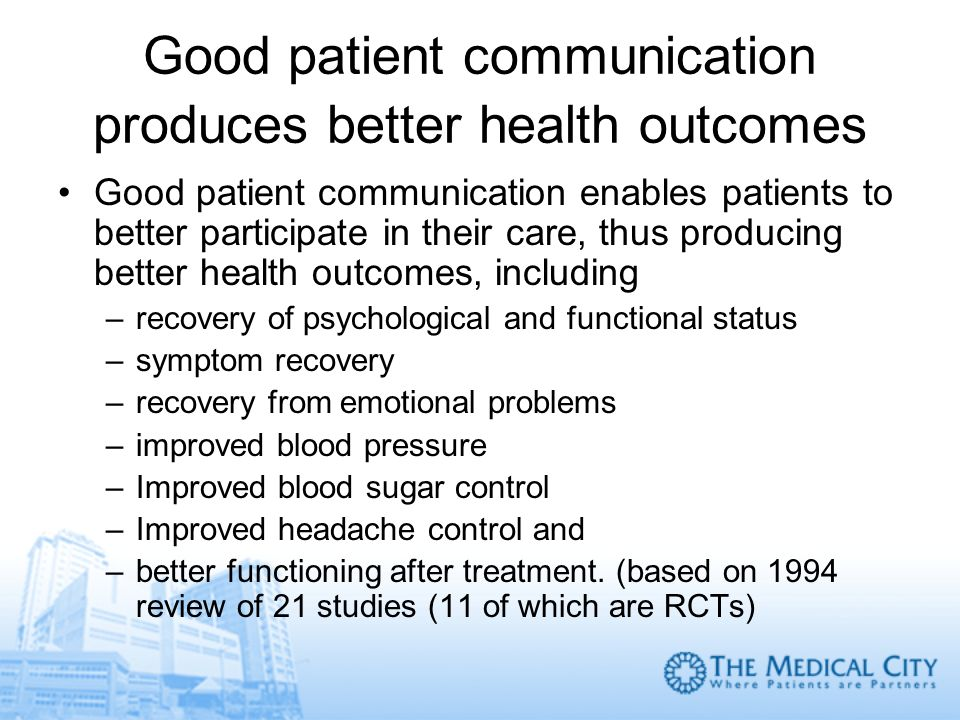 Good patient communication produces better health outcomes Good patient communication enables patients to better participate in their care, thus produ