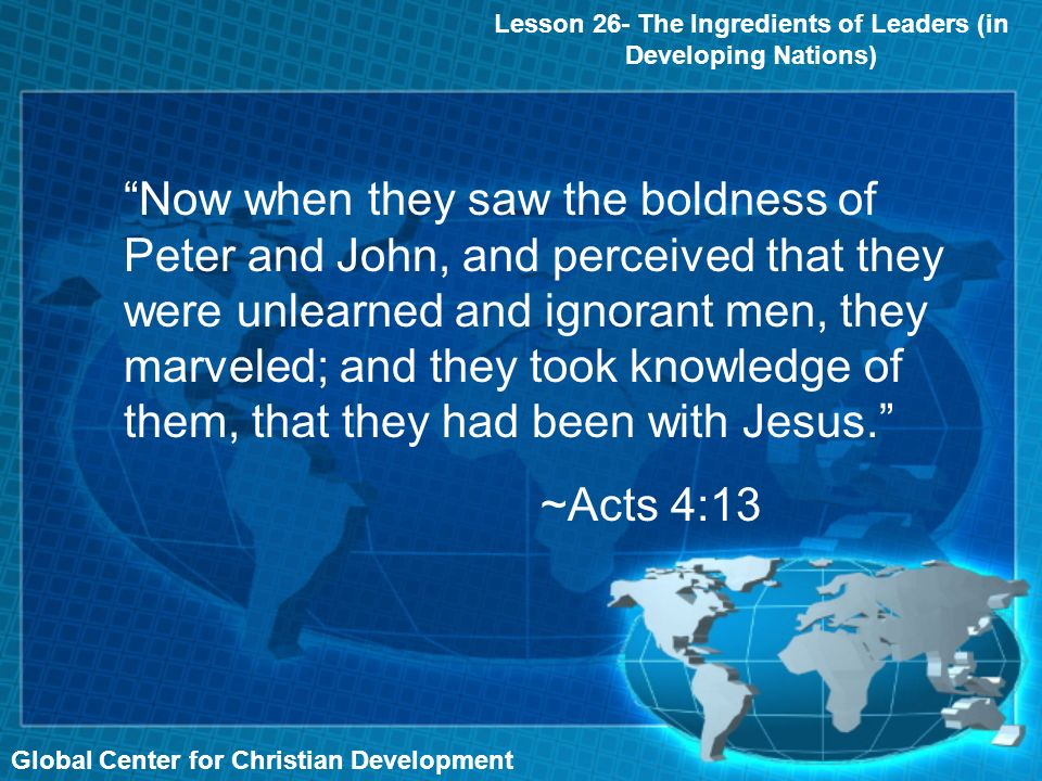 Global Center for Christian Development Lesson 26- The Ingredients of Leaders (in Developing Nations) Now when they saw the boldness of Peter and John, and perceived that they were unlearned and ignorant men, they marveled; and they took knowledge of them, that they had been with Jesus.