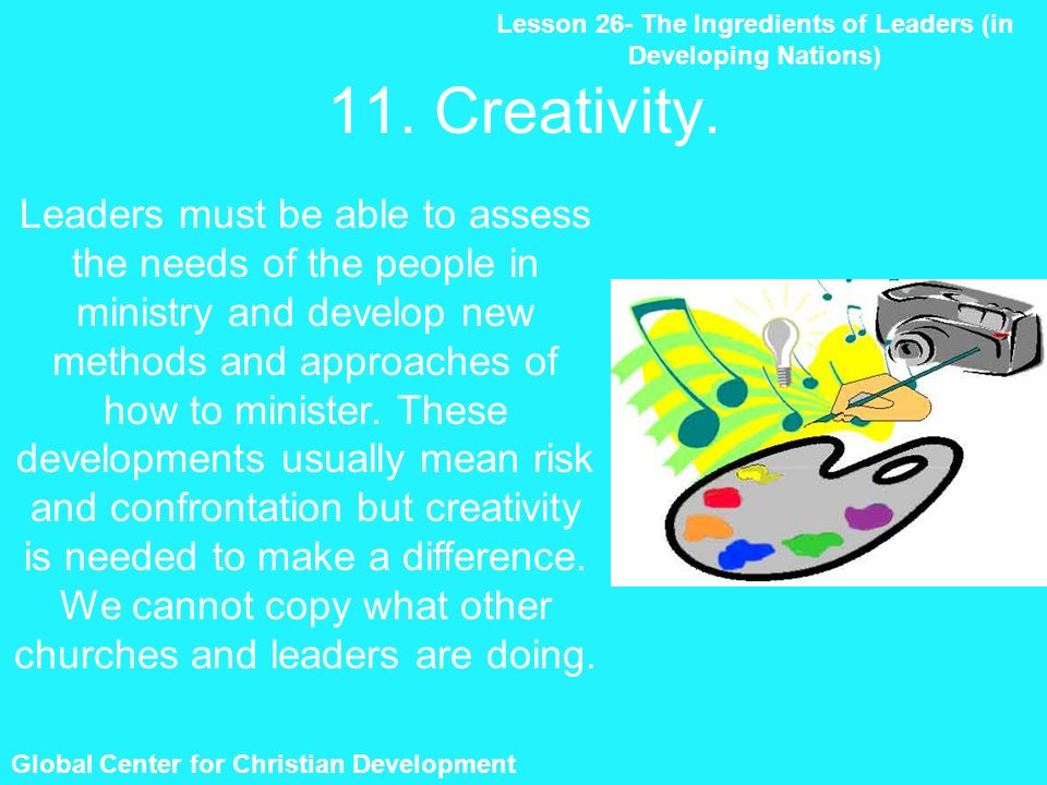 11. Creativity. Lesson 26- The Ingredients of Leaders (in Developing Nations) Global Center for Christian Development Leaders must be able to assess t