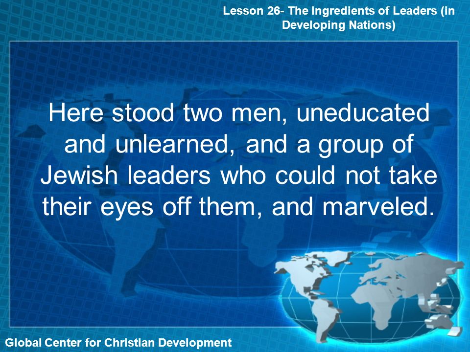Global Center for Christian Development Here stood two men, uneducated and unlearned, and a group of Jewish leaders who could not take their eyes off them, and marveled.