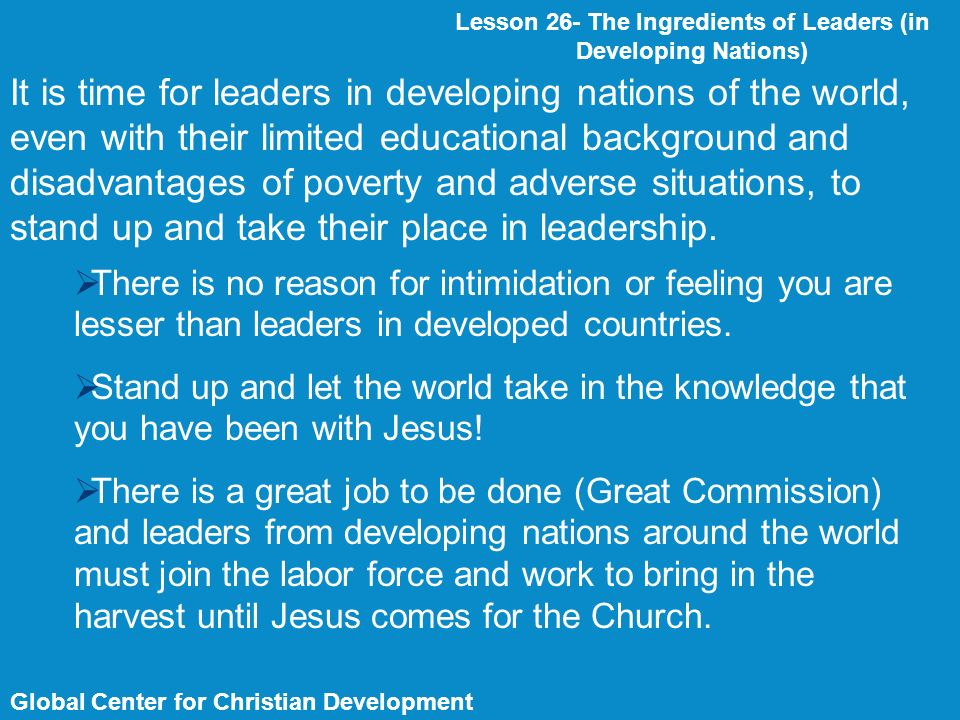 Global Center for Christian Development Lesson 26- The Ingredients of Leaders (in Developing Nations) It is time for leaders in developing nations of the world, even with their limited educational background and disadvantages of poverty and adverse situations, to stand up and take their place in leadership.