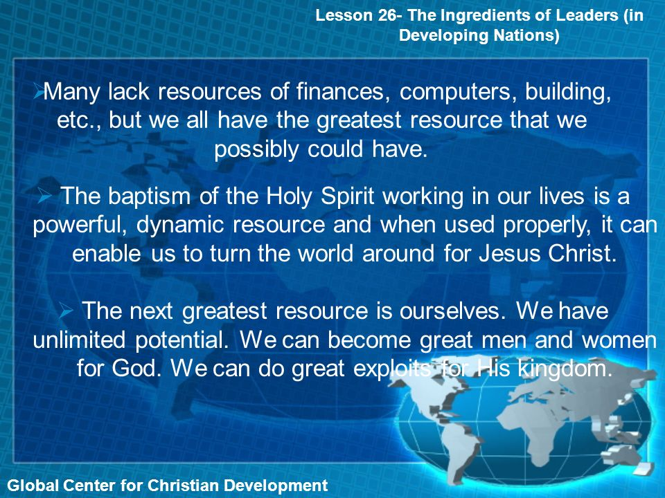 Global Center for Christian Development Many lack resources of finances, computers, building, etc., but we all have the greatest resource that we possibly could have.