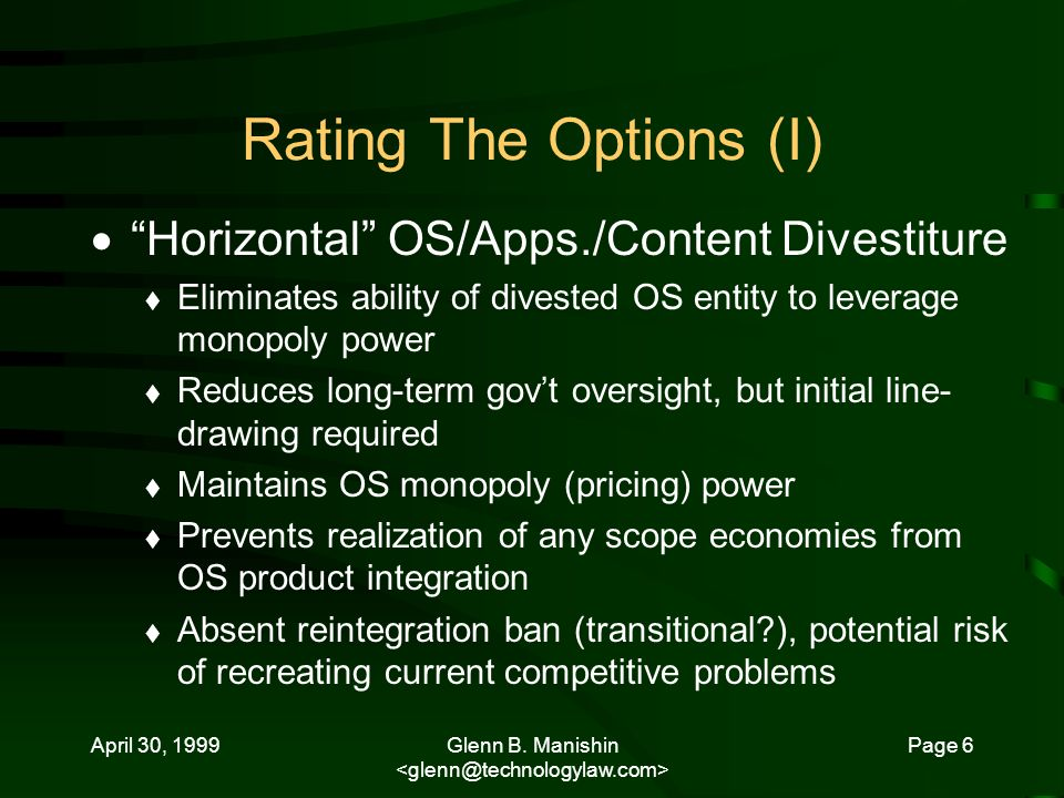 April 30, 1999Glenn B. Manishin Page 6 Rating The Options (I) Horizontal OS/Apps./Content Divestiture Eliminates ability of divested OS entity to leve