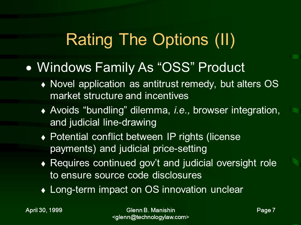 April 30, 1999Glenn B. Manishin Page 7 Rating The Options (II) Windows Family As OSS Product Novel application as antitrust remedy, but alters OS mark