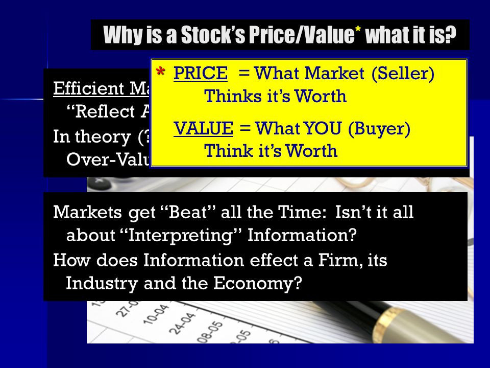 Why is a Stocks Price/Value* what it is? Efficient Market Hypothesis says Stock Prices Reflect All Publically-Available Information In theory (?), Sto