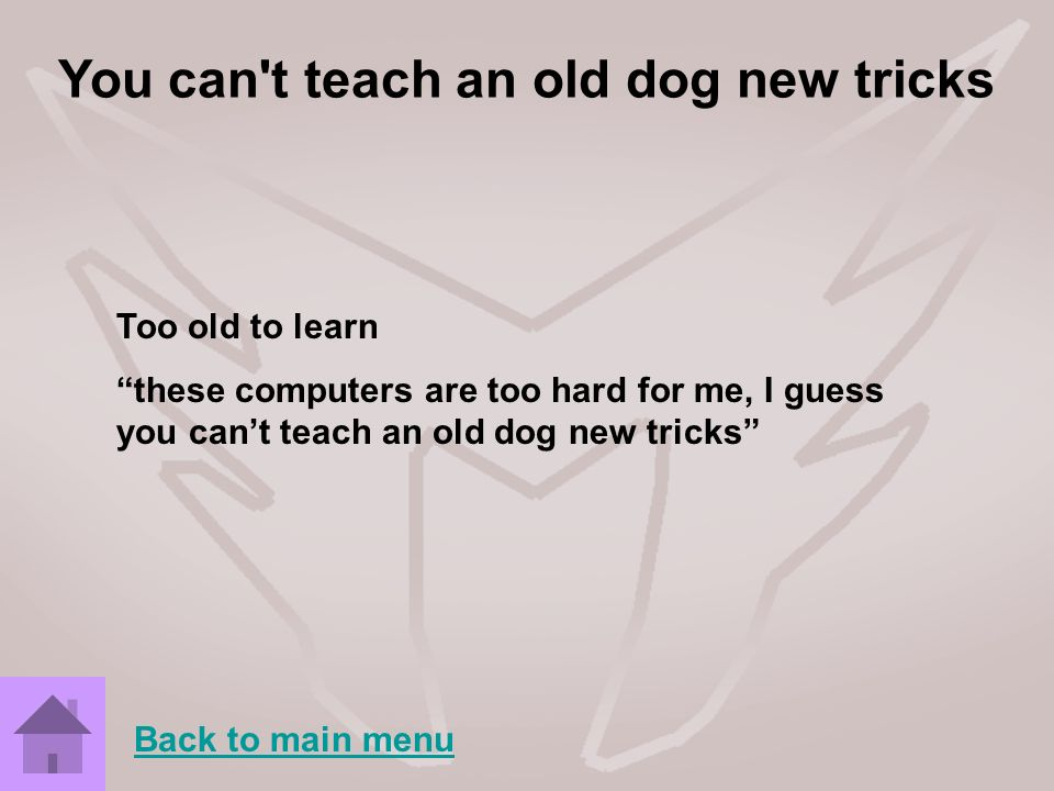 You can't teach an old dog new tricks Too old to learn these computers are too hard for me, I guess you cant teach an old dog new tricks Back to main