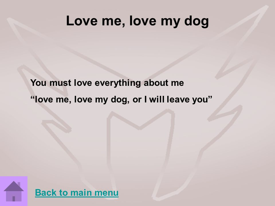 Love me, love my dog You must love everything about me love me, love my dog, or I will leave you Back to main menu