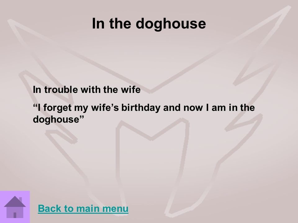 In the doghouse In trouble with the wife I forget my wifes birthday and now I am in the doghouse Back to main menu