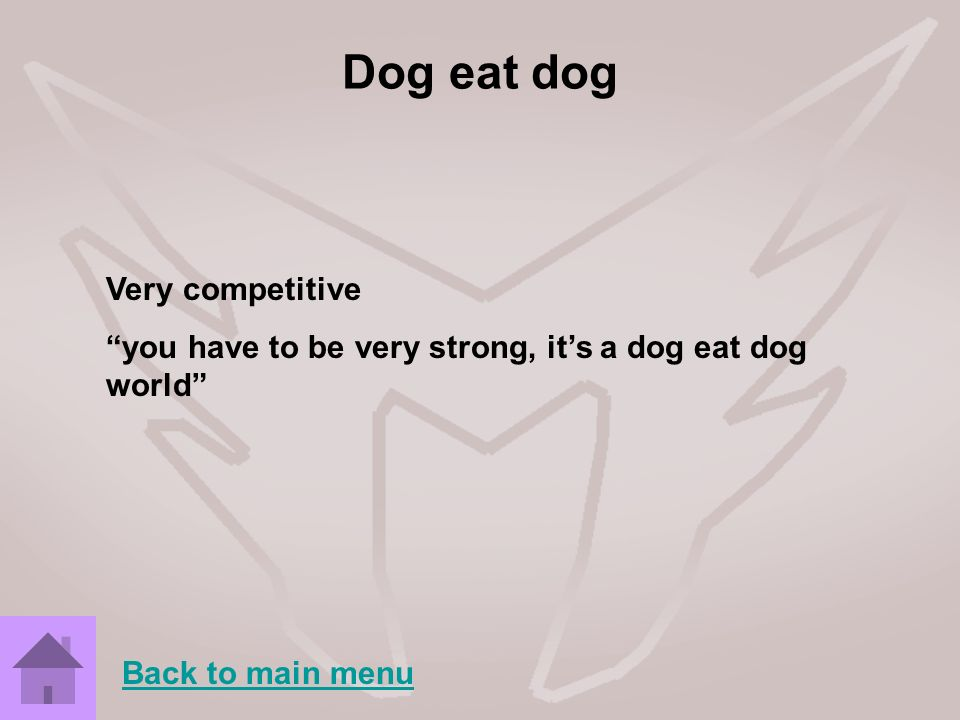 Dog eat dog Very competitive you have to be very strong, its a dog eat dog world Back to main menu