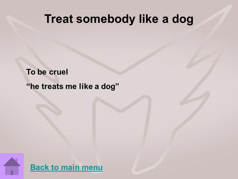 Treat somebody like a dog To be cruel he treats me like a dog Back to main menu