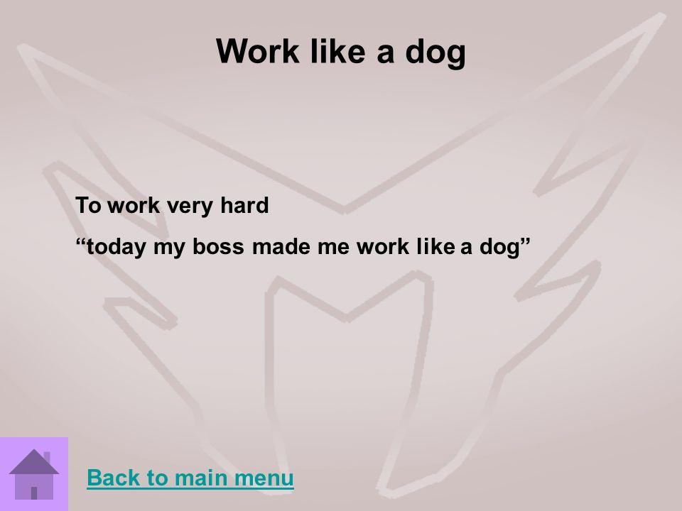 Work like a dog To work very hard today my boss made me work like a dog Back to main menu