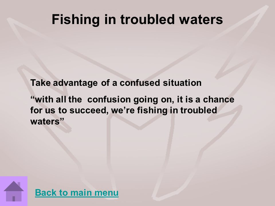 Fishing in troubled waters Take advantage of a confused situation with all the confusion going on, it is a chance for us to succeed, were fishing in t