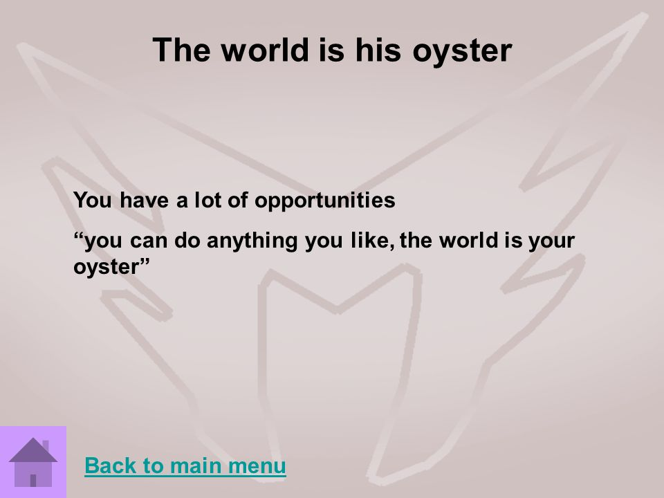 The world is his oyster You have a lot of opportunities you can do anything you like, the world is your oyster Back to main menu