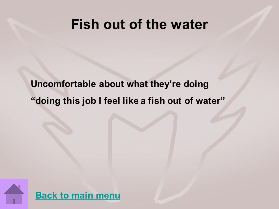 Fish out of the water Uncomfortable about what theyre doing doing this job I feel like a fish out of water Back to main menu