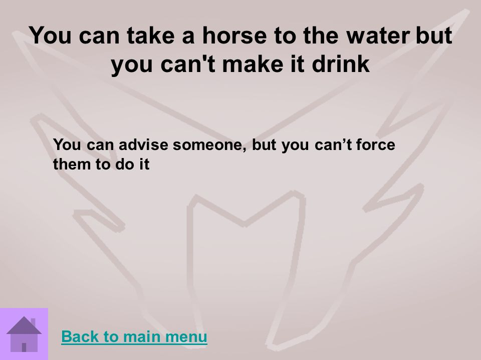 You can take a horse to the water but you can't make it drink You can advise someone, but you cant force them to do it Back to main menu