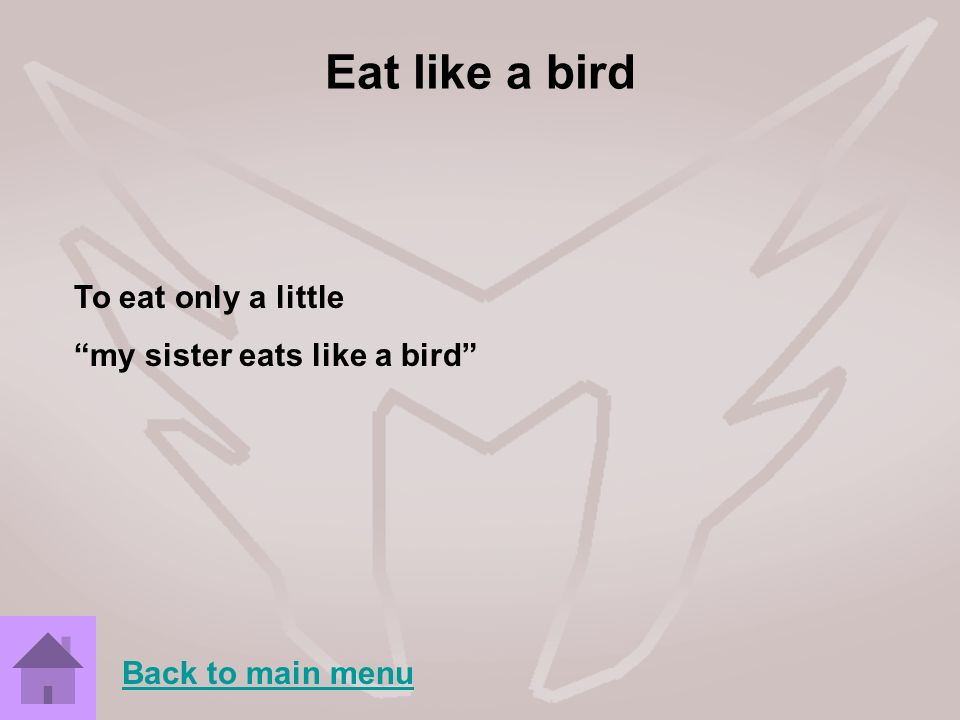 Eat like a bird To eat only a little my sister eats like a bird Back to main menu