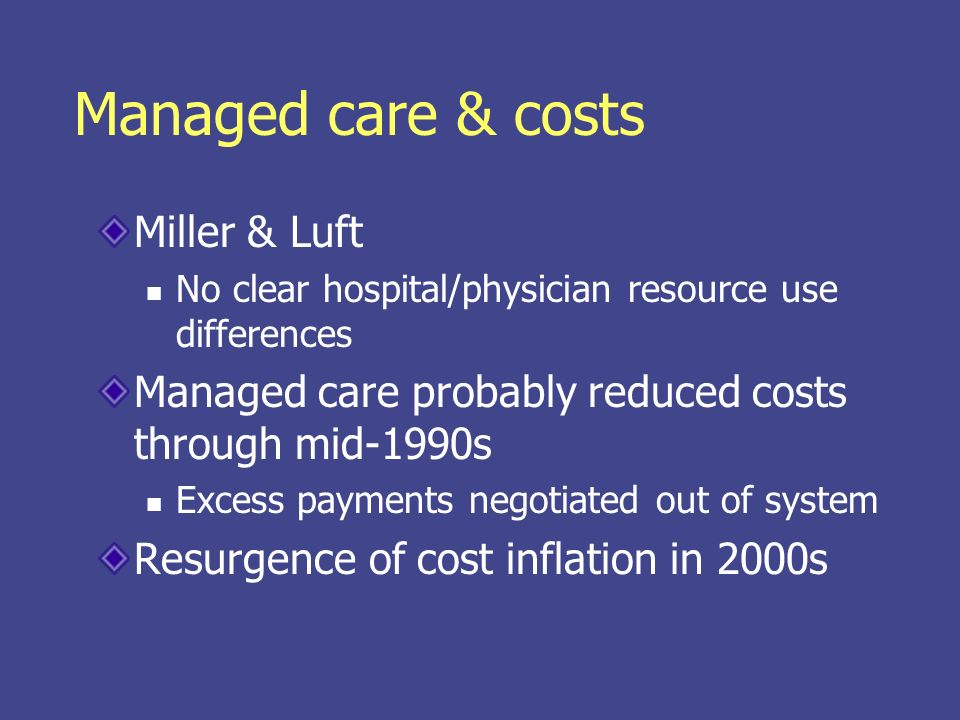 Managed care & costs Miller & Luft No clear hospital/physician resource use differences Managed care probably reduced costs through mid-1990s Excess p