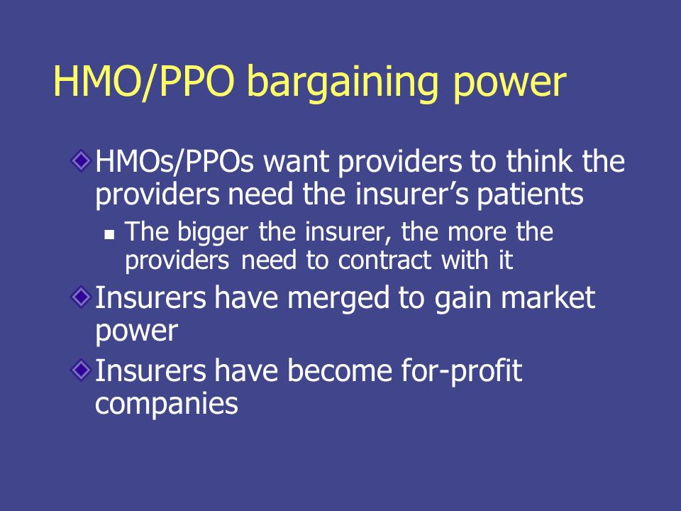 HMO/PPO bargaining power HMOs/PPOs want providers to think the providers need the insurers patients The bigger the insurer, the more the providers need to contract with it Insurers have merged to gain market power Insurers have become for-profit companies