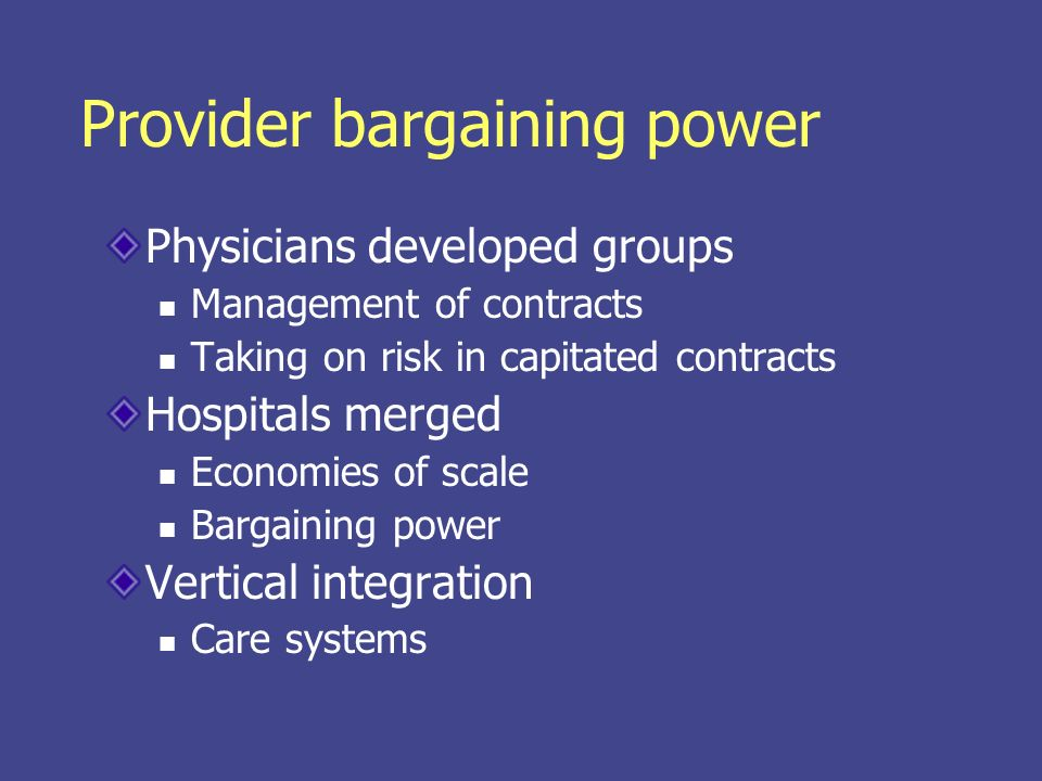 Provider bargaining power Physicians developed groups Management of contracts Taking on risk in capitated contracts Hospitals merged Economies of scal