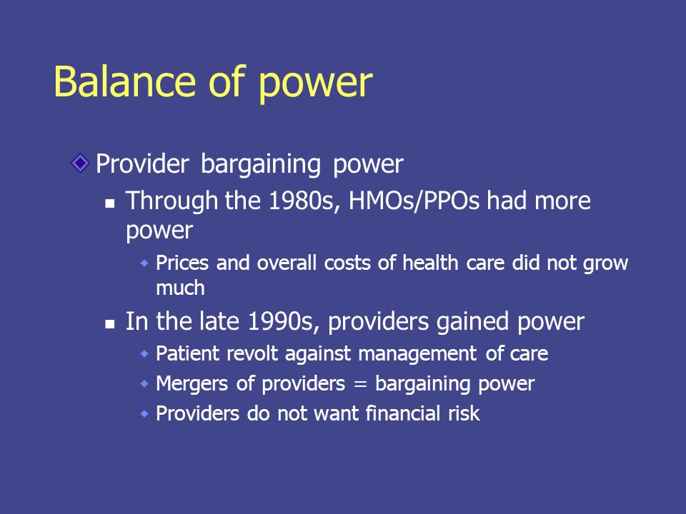 Balance of power Provider bargaining power Through the 1980s, HMOs/PPOs had more power Prices and overall costs of health care did not grow much In th