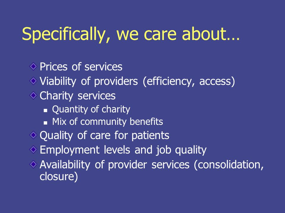 Specifically, we care about… Prices of services Viability of providers (efficiency, access) Charity services Quantity of charity Mix of community benefits Quality of care for patients Employment levels and job quality Availability of provider services (consolidation, closure)