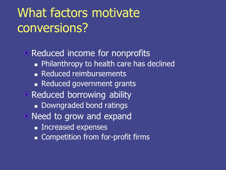 What factors motivate conversions? Reduced income for nonprofits Philanthropy to health care has declined Reduced reimbursements Reduced government gr