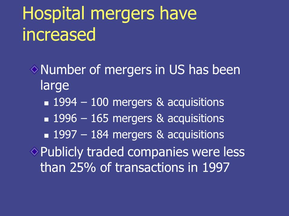 Hospital mergers have increased Number of mergers in US has been large 1994 – 100 mergers & acquisitions 1996 – 165 mergers & acquisitions 1997 – 184