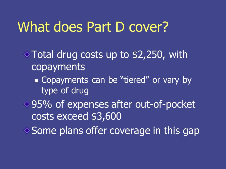What does Part D cover? Total drug costs up to $2,250, with copayments Copayments can be tiered or vary by type of drug 95% of expenses after out-of-p