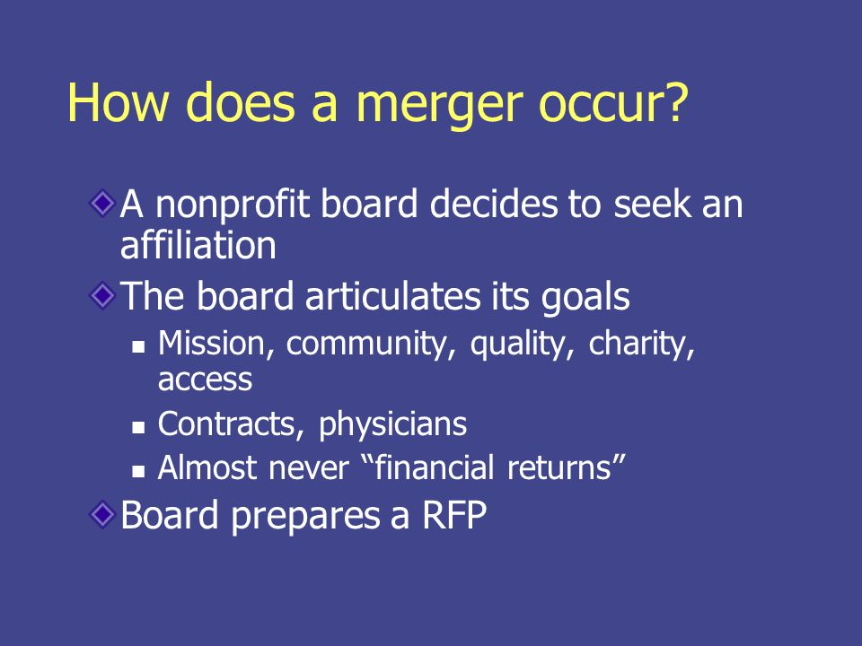 How does a merger occur? A nonprofit board decides to seek an affiliation The board articulates its goals Mission, community, quality, charity, access
