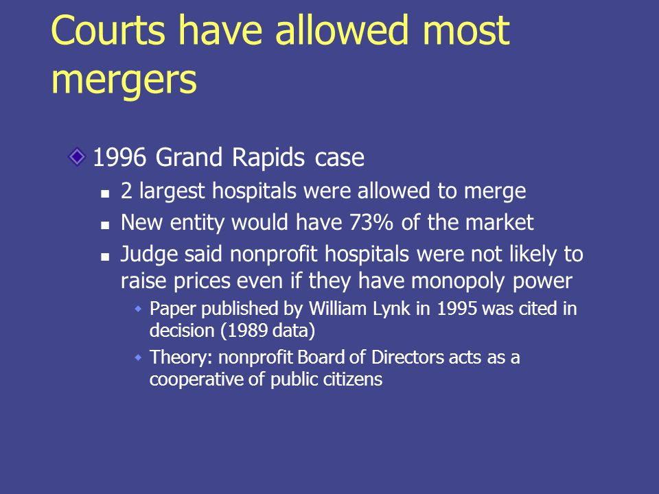 Courts have allowed most mergers 1996 Grand Rapids case 2 largest hospitals were allowed to merge New entity would have 73% of the market Judge said n