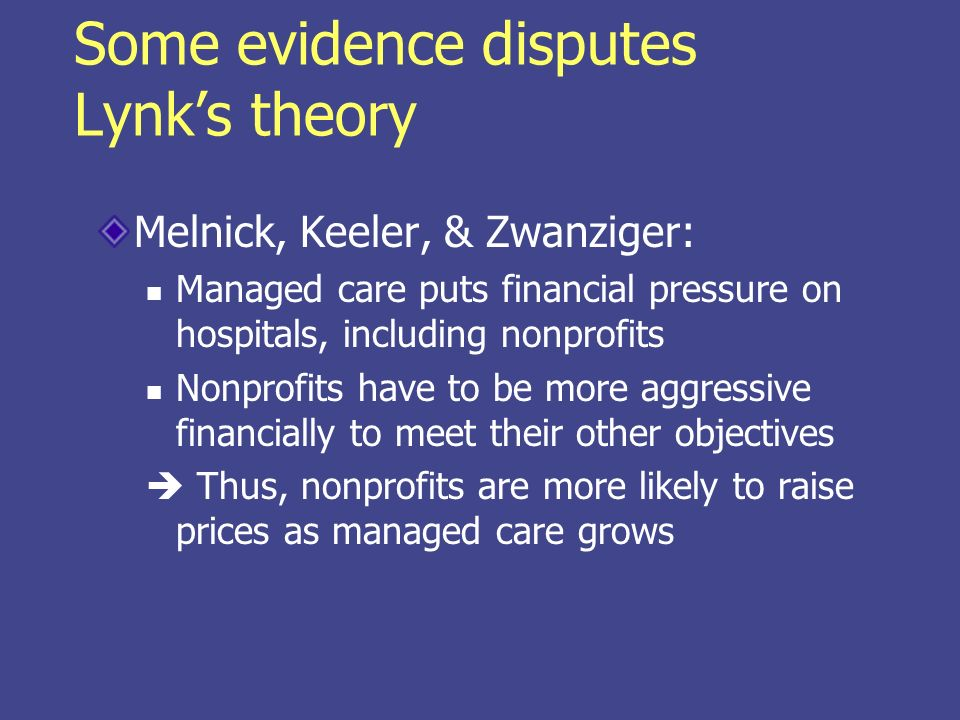 Some evidence disputes Lynks theory Melnick, Keeler, & Zwanziger: Managed care puts financial pressure on hospitals, including nonprofits Nonprofits h