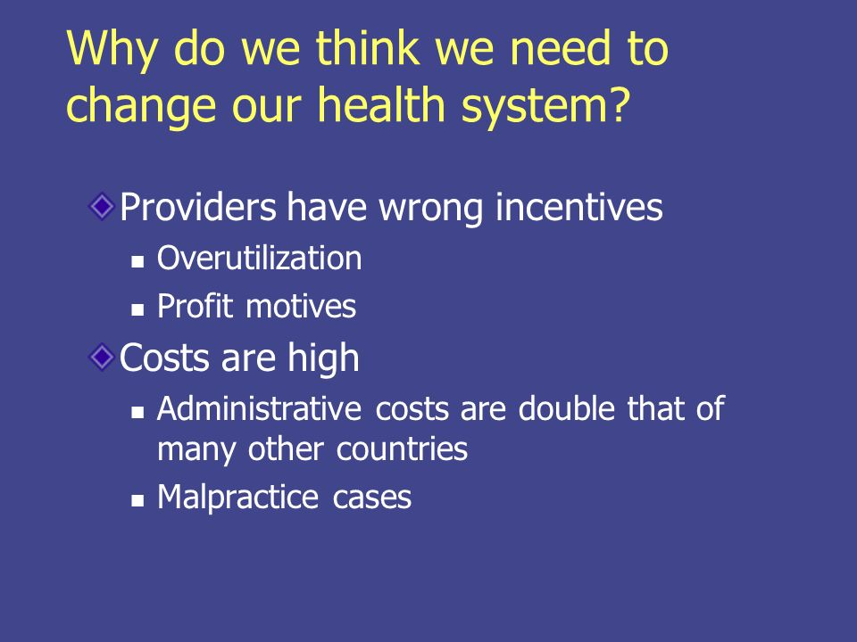 Why do we think we need to change our health system? Providers have wrong incentives Overutilization Profit motives Costs are high Administrative cost