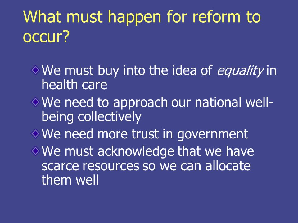 What must happen for reform to occur? We must buy into the idea of equality in health care We need to approach our national well- being collectively W