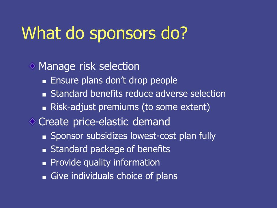 What do sponsors do? Manage risk selection Ensure plans dont drop people Standard benefits reduce adverse selection Risk-adjust premiums (to some exte