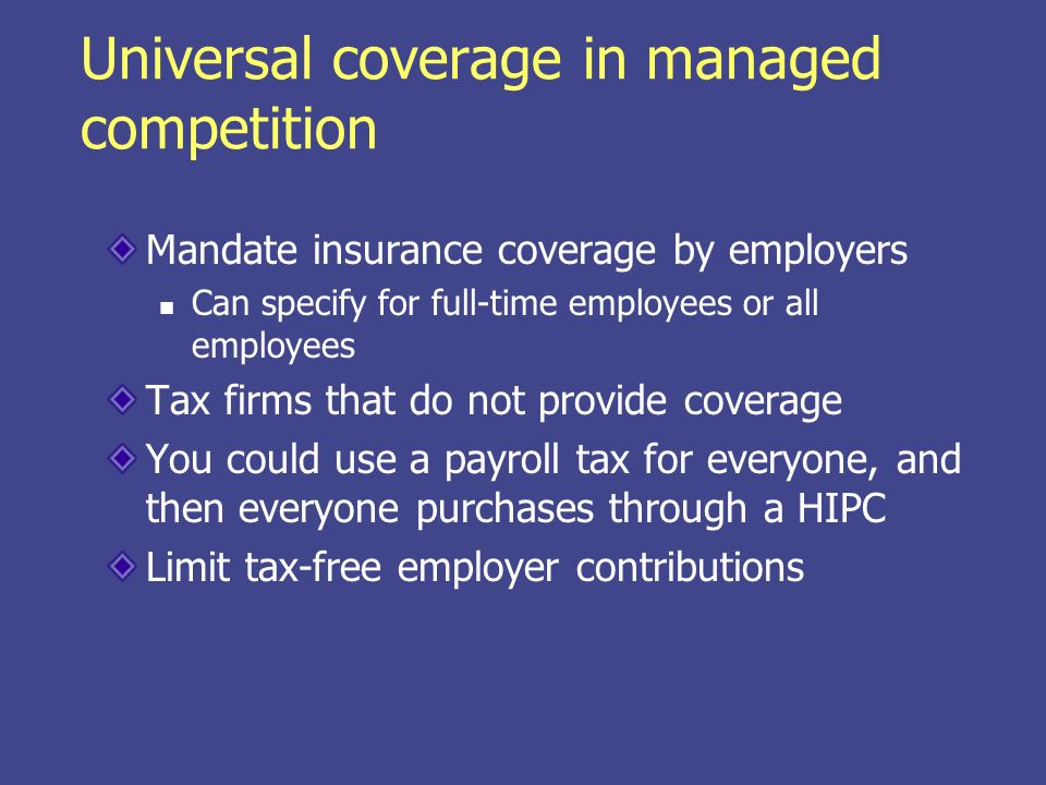 Universal coverage in managed competition Mandate insurance coverage by employers Can specify for full-time employees or all employees Tax firms that do not provide coverage You could use a payroll tax for everyone, and then everyone purchases through a HIPC Limit tax-free employer contributions