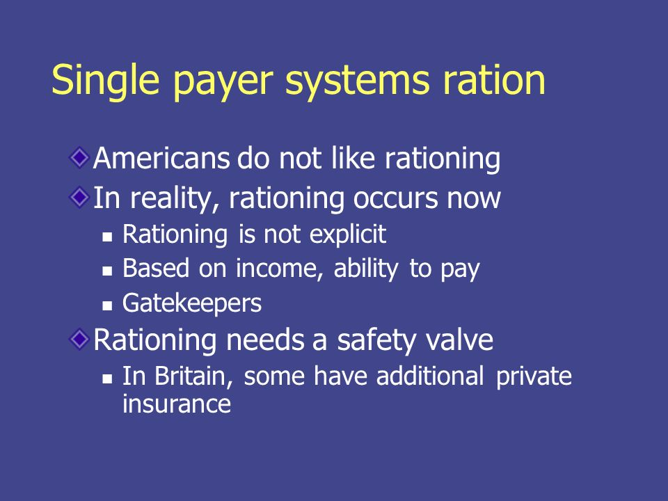 Single payer systems ration Americans do not like rationing In reality, rationing occurs now Rationing is not explicit Based on income, ability to pay