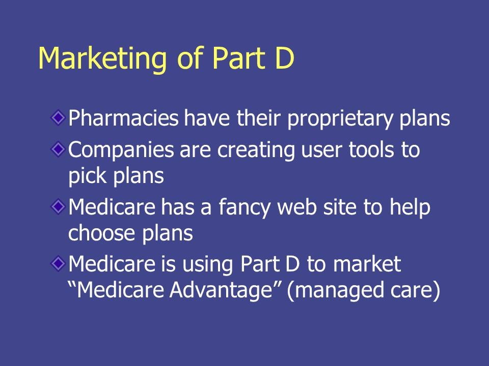 Marketing of Part D Pharmacies have their proprietary plans Companies are creating user tools to pick plans Medicare has a fancy web site to help choo