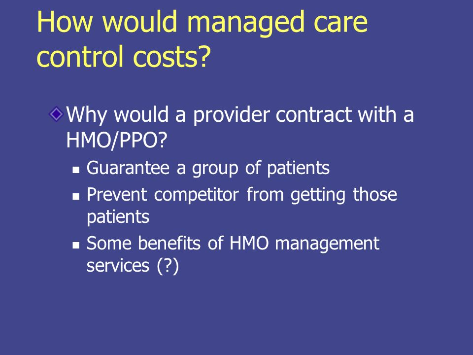 How would managed care control costs? Why would a provider contract with a HMO/PPO? Guarantee a group of patients Prevent competitor from getting thos