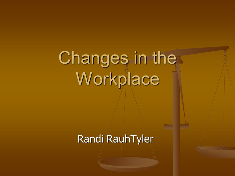 Changes in the Workplace Randi RauhTyler