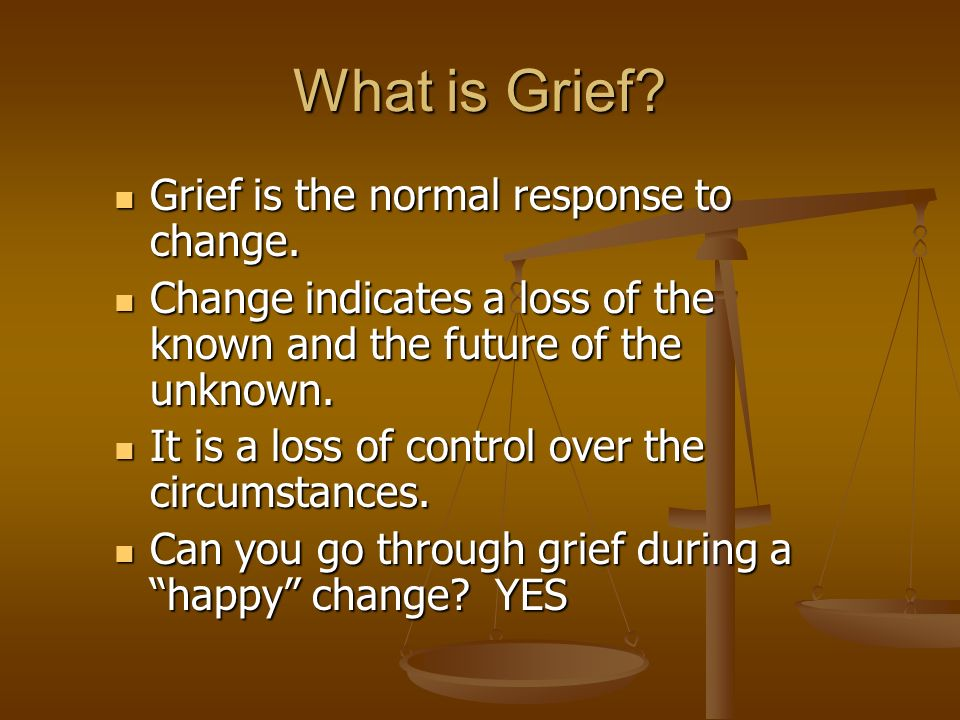 What is Grief. Grief is the normal response to change.