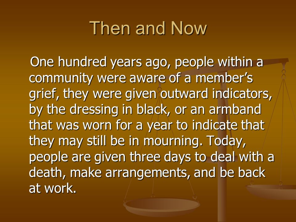 Then and Now One hundred years ago, people within a community were aware of a members grief, they were given outward indicators, by the dressing in black, or an armband that was worn for a year to indicate that they may still be in mourning.