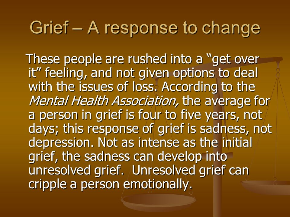 Grief – A response to change These people are rushed into a get over it feeling, and not given options to deal with the issues of loss.