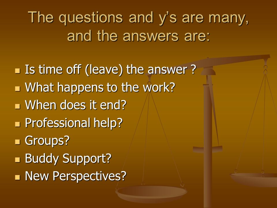 The questions and ys are many, and the answers are: Is time off (leave) the answer .