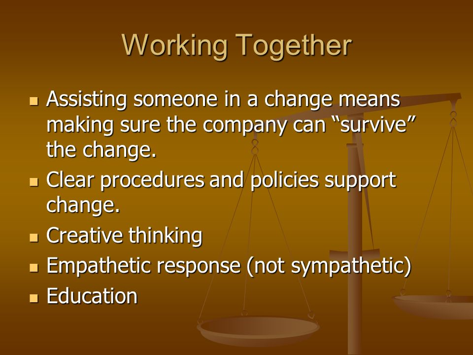 Working Together Assisting someone in a change means making sure the company can survive the change.