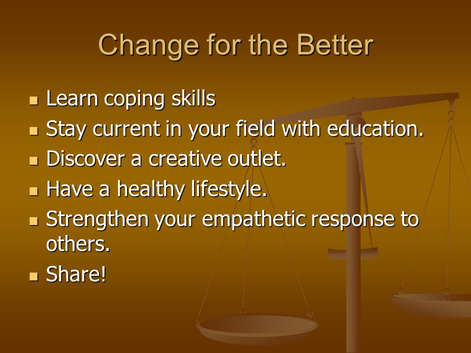 Change for the Better Learn coping skills Learn coping skills Stay current in your field with education.