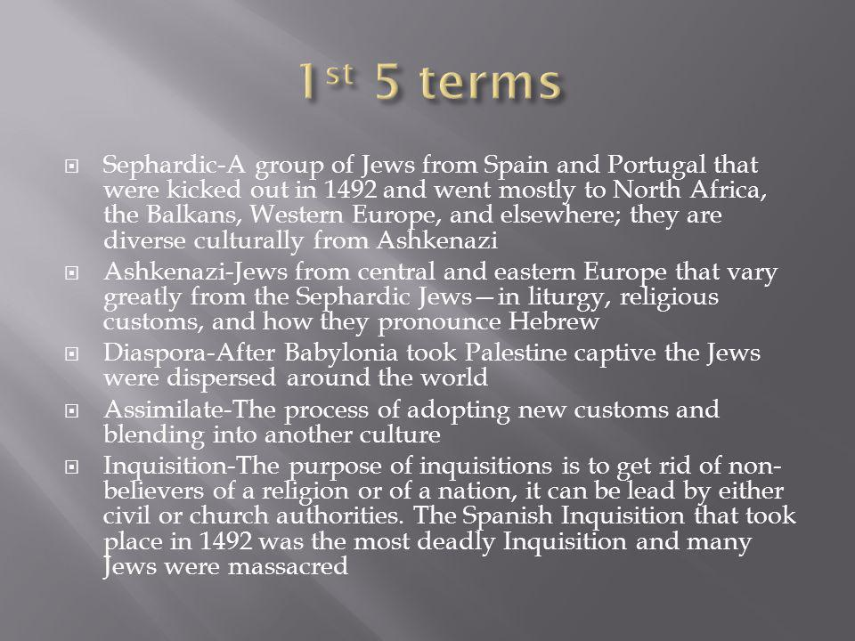 Sephardic-A group of Jews from Spain and Portugal that were kicked out in 1492 and went mostly to North Africa, the Balkans, Western Europe, and elsewhere; they are diverse culturally from Ashkenazi Ashkenazi-Jews from central and eastern Europe that vary greatly from the Sephardic Jewsin liturgy, religious customs, and how they pronounce Hebrew Diaspora-After Babylonia took Palestine captive the Jews were dispersed around the world Assimilate-The process of adopting new customs and blending into another culture Inquisition-The purpose of inquisitions is to get rid of non- believers of a religion or of a nation, it can be lead by either civil or church authorities.