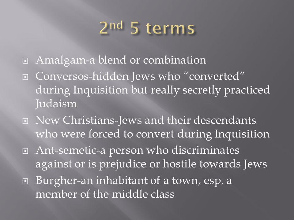 Amalgam-a blend or combination Conversos-hidden Jews who converted during Inquisition but really secretly practiced Judaism New Christians-Jews and their descendants who were forced to convert during Inquisition Ant-semetic-a person who discriminates against or is prejudice or hostile towards Jews Burgher-an inhabitant of a town, esp.