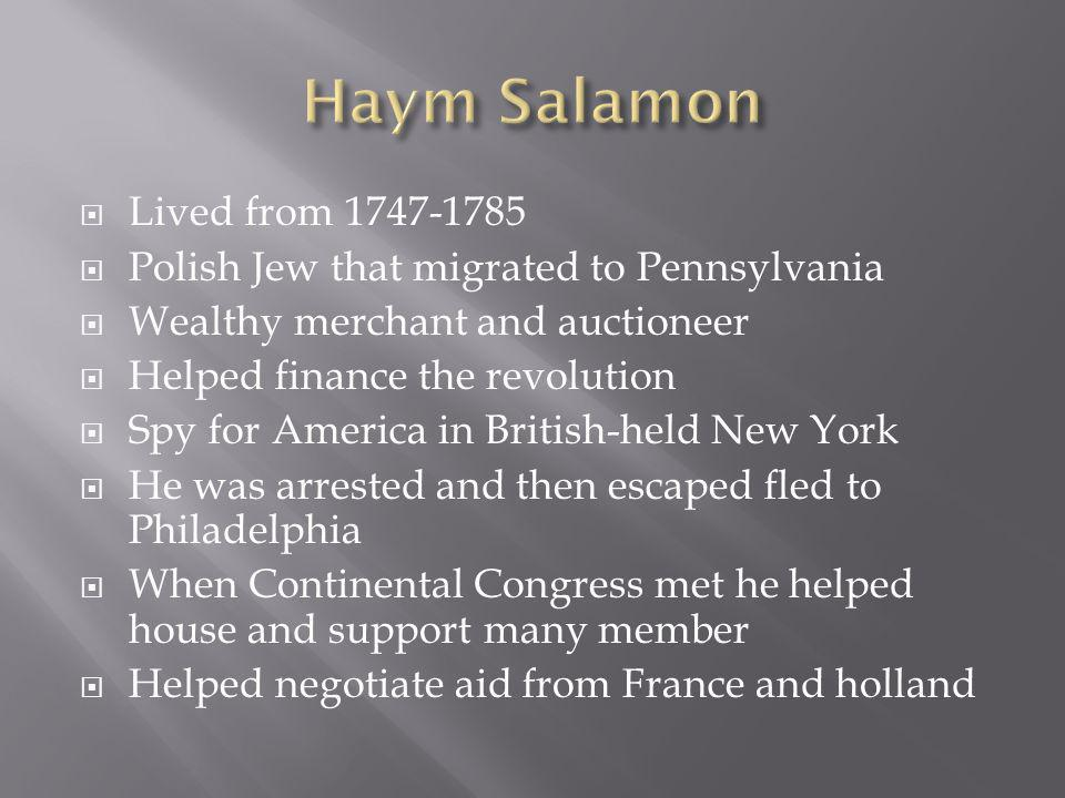 Lived from 1747-1785 Polish Jew that migrated to Pennsylvania Wealthy merchant and auctioneer Helped finance the revolution Spy for America in British-held New York He was arrested and then escaped fled to Philadelphia When Continental Congress met he helped house and support many member Helped negotiate aid from France and holland