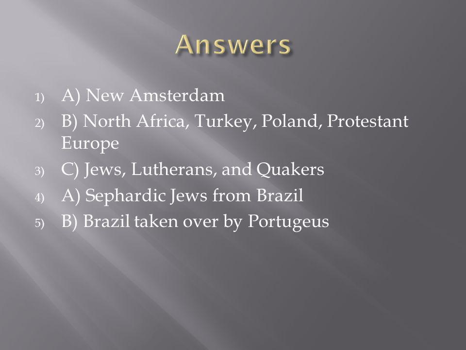 1) A) New Amsterdam 2) B) North Africa, Turkey, Poland, Protestant Europe 3) C) Jews, Lutherans, and Quakers 4) A) Sephardic Jews from Brazil 5) B) Brazil taken over by Portugeus