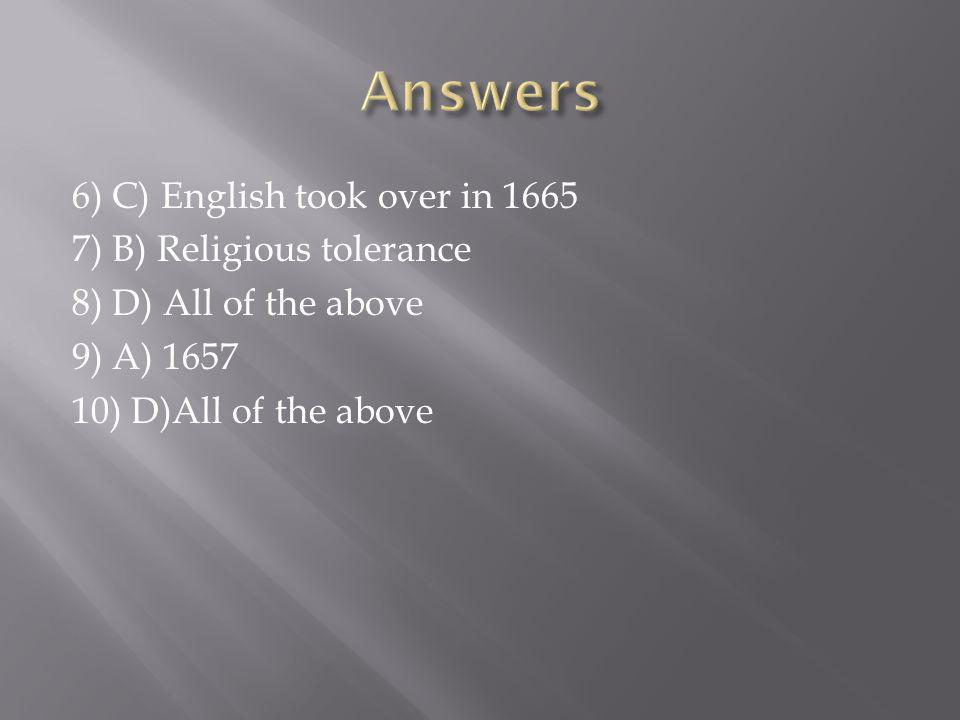 6) C) English took over in ) B) Religious tolerance 8) D) All of the above 9) A) ) D)All of the above
